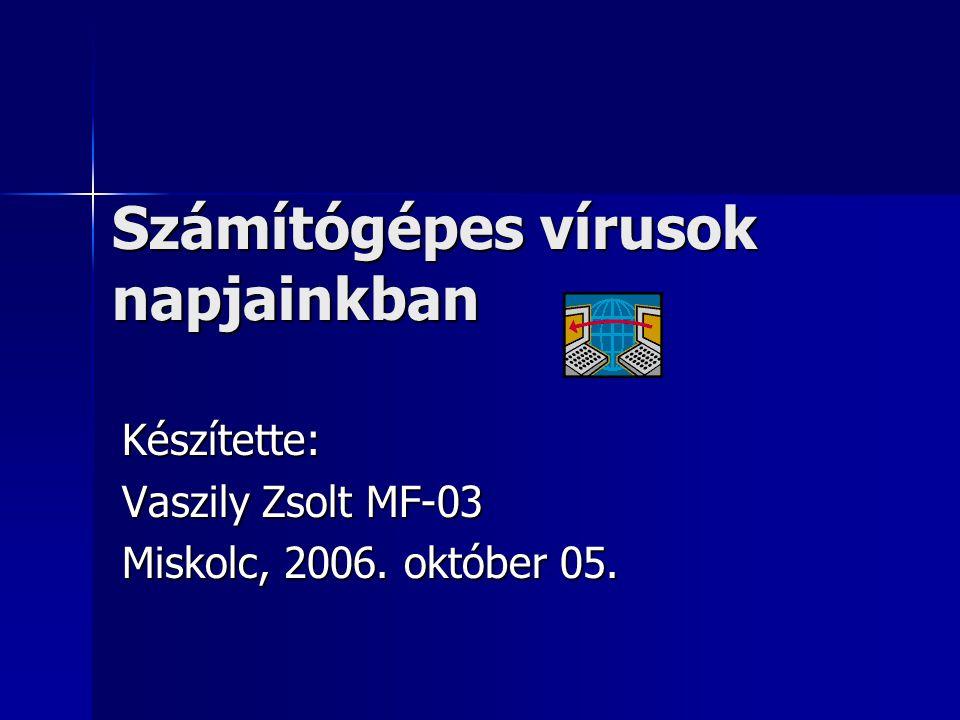 Készítette: Vaszily Zsolt MF-03 Miskolc, 2006. október 05. Számítógépes vírusok napjainkban