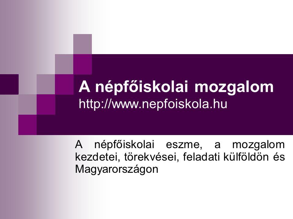 A népfőiskolai mozgalom http://www.nepfoiskola.hu A népfőiskolai eszme, a mozgalom kezdetei, törekvései, feladati külföldön és Magyarországon