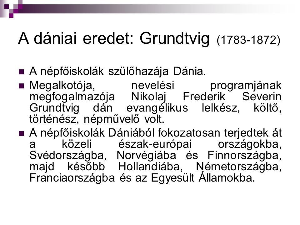 A dániai eredet: Grundtvig (1783-1872) A népfőiskolák szülőhazája Dánia. Megalkotója, nevelési programjának megfogalmazója Nikolaj Frederik Severin Gr