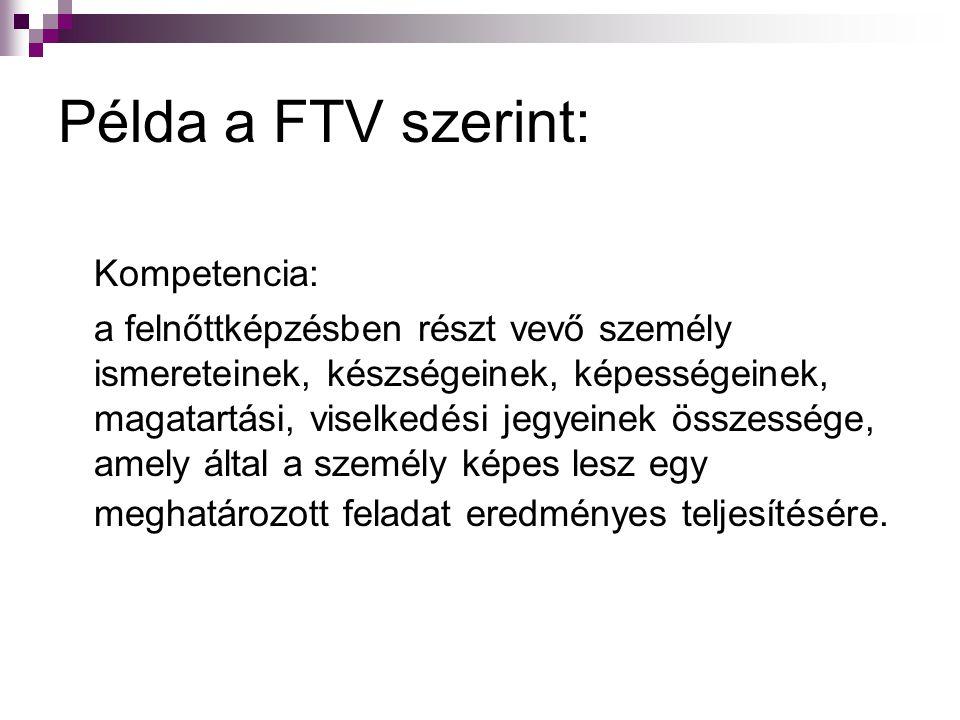 Példa a FTV szerint: Kompetencia: a felnőttképzésben részt vevő személy ismereteinek, készségeinek, képességeinek, magatartási, viselkedési jegyeinek