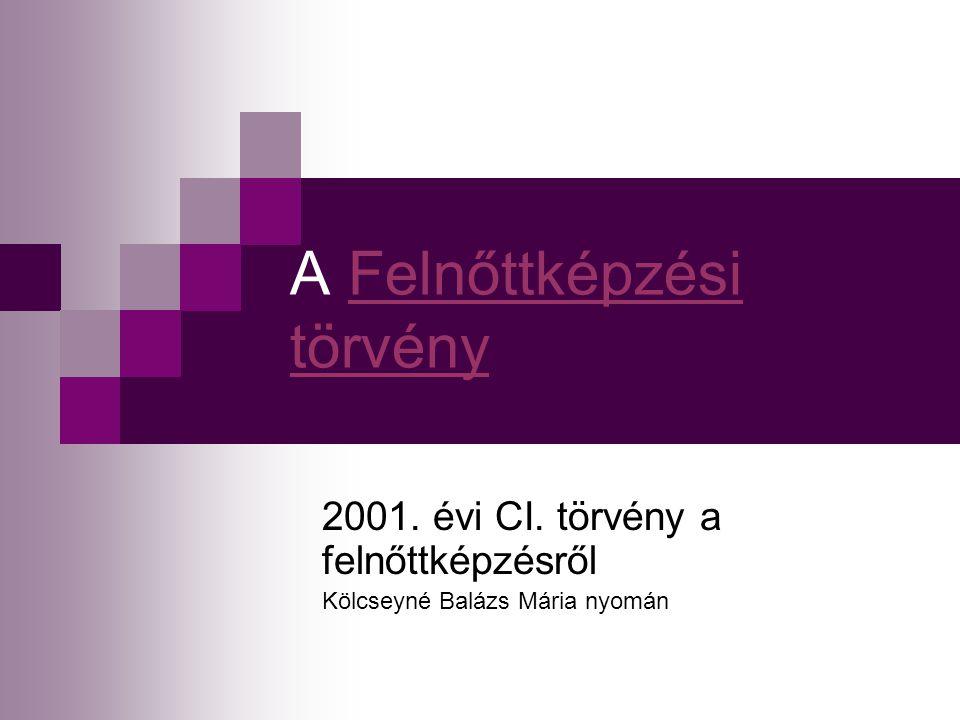 A Felnőttképzési törvényFelnőttképzési törvény 2001. évi CI. törvény a felnőttképzésről Kölcseyné Balázs Mária nyomán