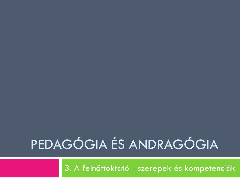 PEDAGÓGIA ÉS ANDRAGÓGIA 3. A felnőttoktató - szerepek és kompetenciák