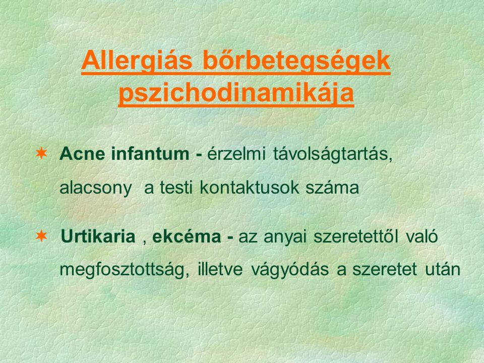Allergiás bőrbetegségek pszichodinamikája  Acne infantum - érzelmi távolságtartás, alacsony a testi kontaktusok száma  Urtikaria, ekcéma - az anyai