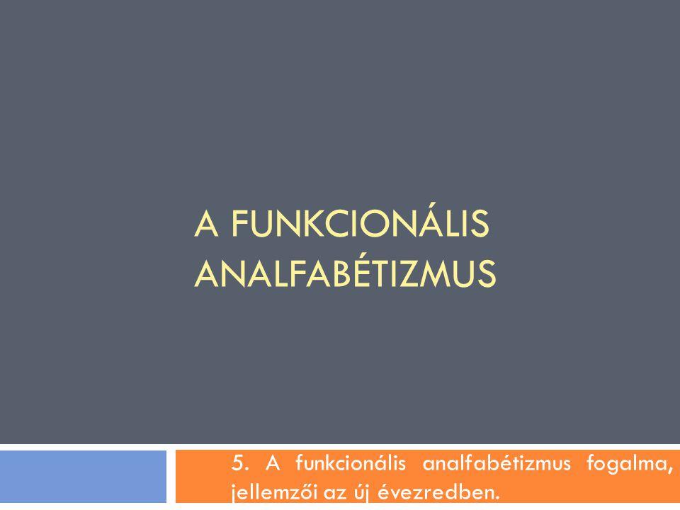 A FUNKCIONÁLIS ANALFABÉTIZMUS 5. A funkcionális analfabétizmus fogalma, jellemzői az új évezredben.