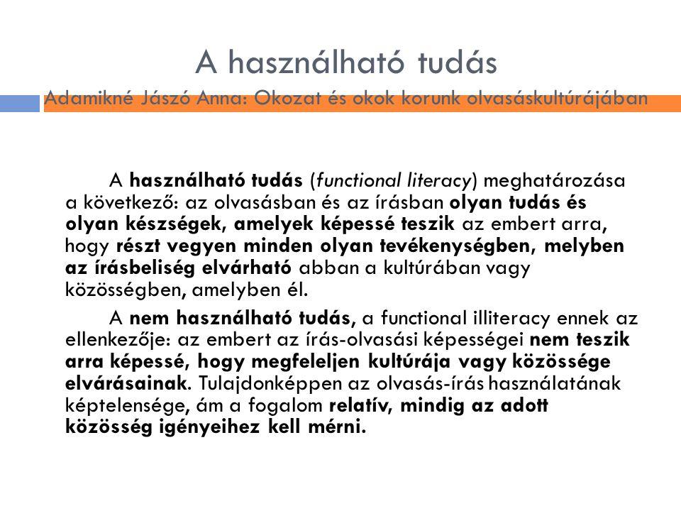 A használható tudás Adamikné Jászó Anna: Okozat és okok korunk olvasáskultúrájában A használható tudás (functional literacy) meghatározása a következő
