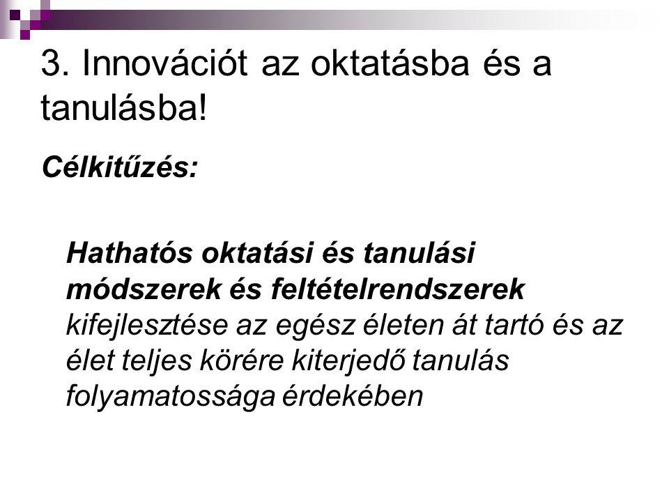 3. Innovációt az oktatásba és a tanulásba! Célkitűzés: Hathatós oktatási és tanulási módszerek és feltételrendszerek kifejlesztése az egész életen át
