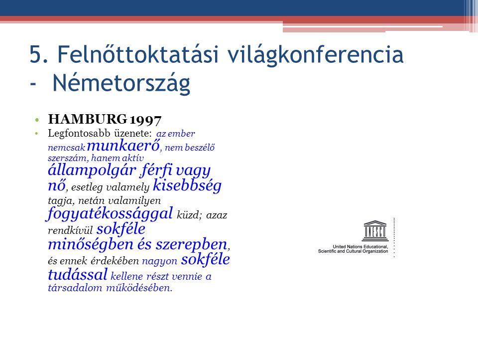 5. Felnőttoktatási világkonferencia - Németország HAMBURG 1997 Legfontosabb üzenete: az ember nemcsak munkaerő, nem beszélő szerszám, hanem aktív álla