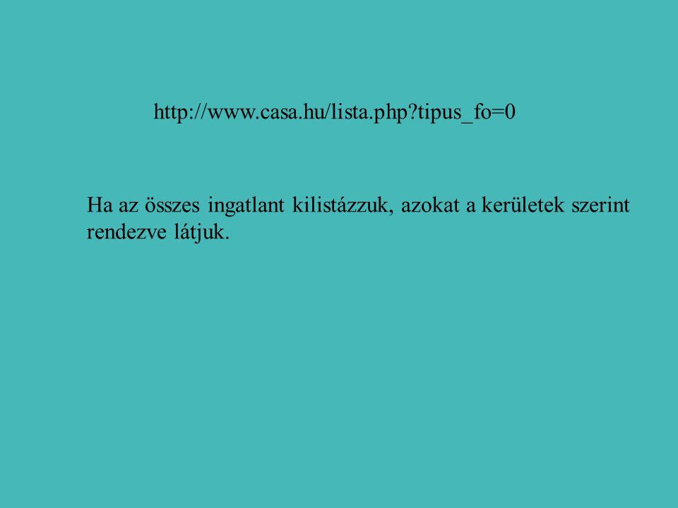 http://www.casa.hu/lista.php?tipus_fo=0 Ha az összes ingatlant kilistázzuk, azokat a kerületek szerint rendezve látjuk.