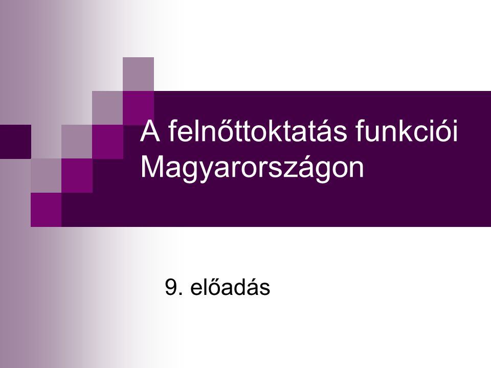 A felnőttoktatás funkciói Magyarországon 9. előadás