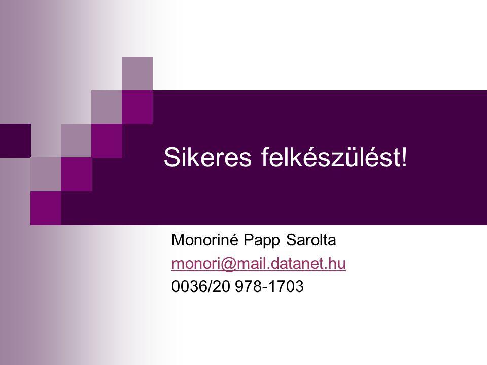 Sikeres felkészülést! Monoriné Papp Sarolta monori@mail.datanet.hu 0036/20 978-1703