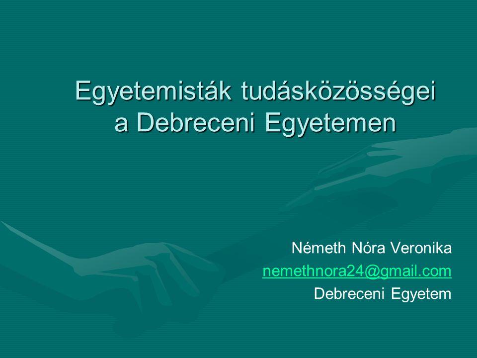 Egyetemisták tudásközösségei a Debreceni Egyetemen Németh Nóra Veronika nemethnora24@gmail.com Debreceni Egyetem