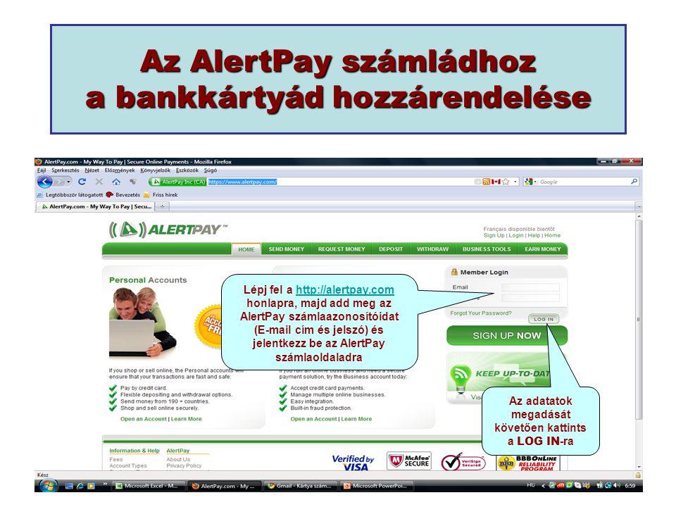Lépj fel a http://alertpay.com honlapra, majd add meg az AlertPay számlaazonosítóidat (E-mail cím és jelszó) és jelentkezz be az AlertPay számlaoldaladrahttp://alertpay.com Az adatatok megadását követően kattints a LOG IN -ra Az AlertPay számládhoz a bankkártyád hozzárendelése
