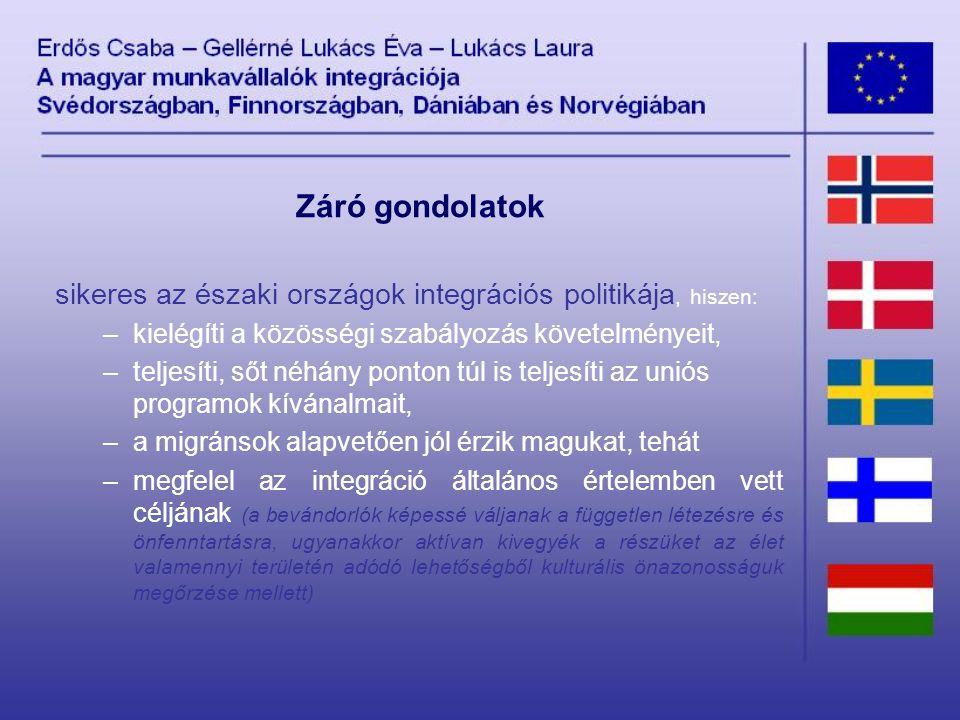 Záró gondolatok sikeres az északi országok integrációs politikája, hiszen: –kielégíti a közösségi szabályozás követelményeit, –teljesíti, sőt néhány ponton túl is teljesíti az uniós programok kívánalmait, –a migránsok alapvetően jól érzik magukat, tehát –megfelel az integráció általános értelemben vett céljának (a bevándorlók képessé váljanak a független létezésre és önfenntartásra, ugyanakkor aktívan kivegyék a részüket az élet valamennyi területén adódó lehetőségből kulturális önazonosságuk megőrzése mellett)