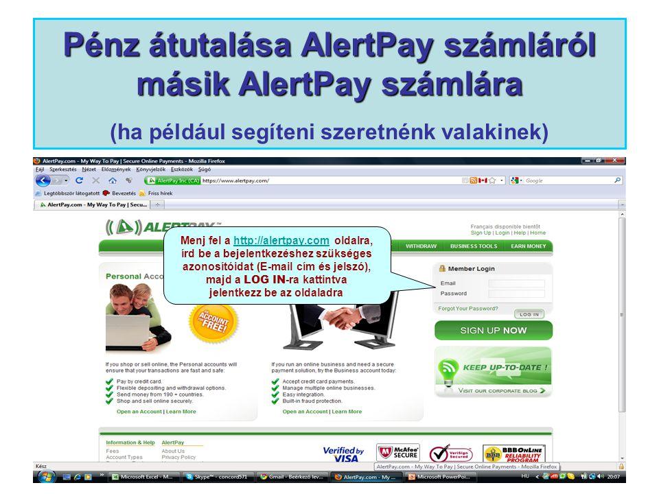 Pénz átutalása AlertPay számláról másik AlertPay számlára Pénz átutalása AlertPay számláról másik AlertPay számlára (ha például segíteni szeretnénk valakinek) Menj fel a http://alertpay.com oldalra,http://alertpay.com írd be a bejelentkezéshez szükséges azonosítóidat (E-mail cím és jelszó), majd a LOG IN -ra kattintva jelentkezz be az oldaladra