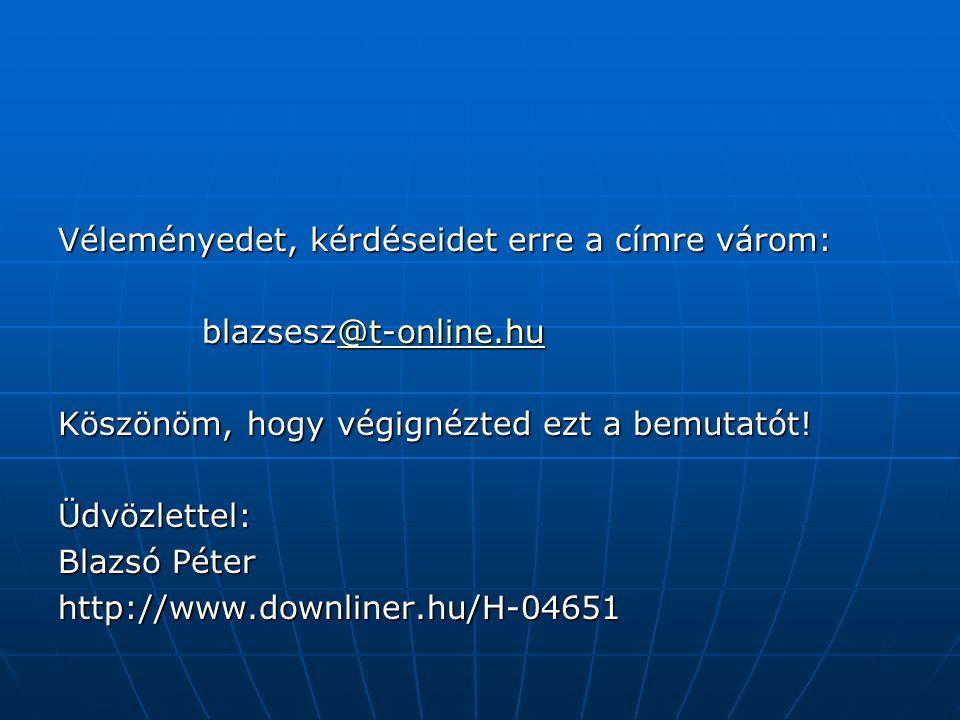 Véleményedet, kérdéseidet erre a címre várom: blazsesz@t-online.hu @t-online.hu Köszönöm, hogy végignézted ezt a bemutatót! Üdvözlettel: Blazsó Péter