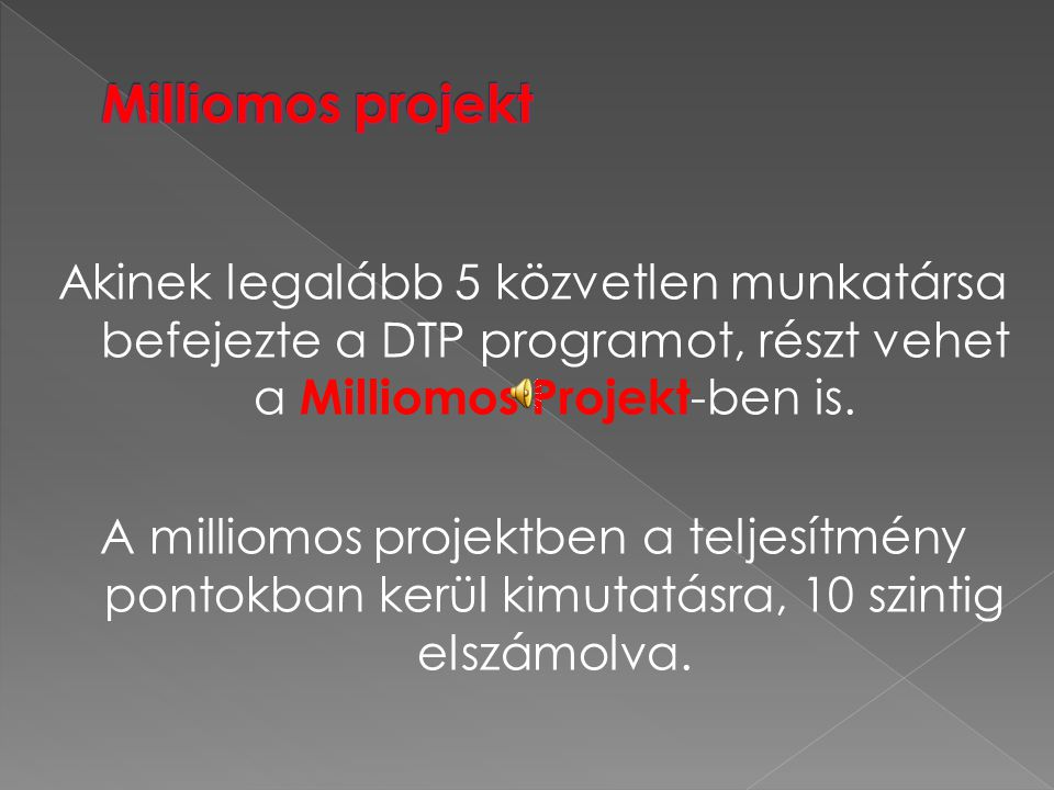Akinek legalább 5 közvetlen munkatársa befejezte a DTP programot, részt vehet a Milliomos Projekt -ben is. A milliomos projektben a teljesítmény ponto