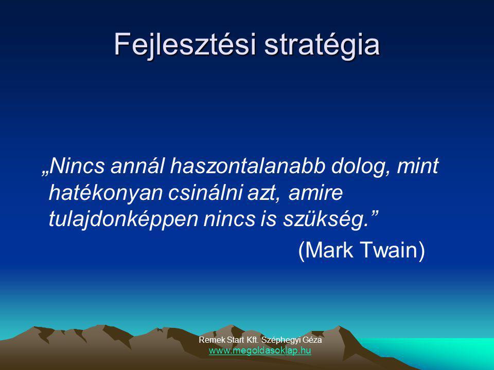 """Fejlesztési stratégia """"Nincs annál haszontalanabb dolog, mint hatékonyan csinálni azt, amire tulajdonképpen nincs is szükség. (Mark Twain) Remek Start Kft."""