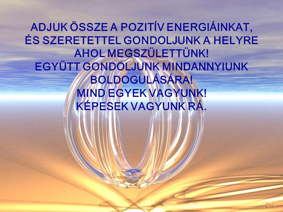 ADJUK ÖSSZE A POZITÍV ENERGIÁINKAT, ÉS SZERETETTEL GONDOLJUNK A HELYRE AHOL MEGSZÜLETTÜNK.