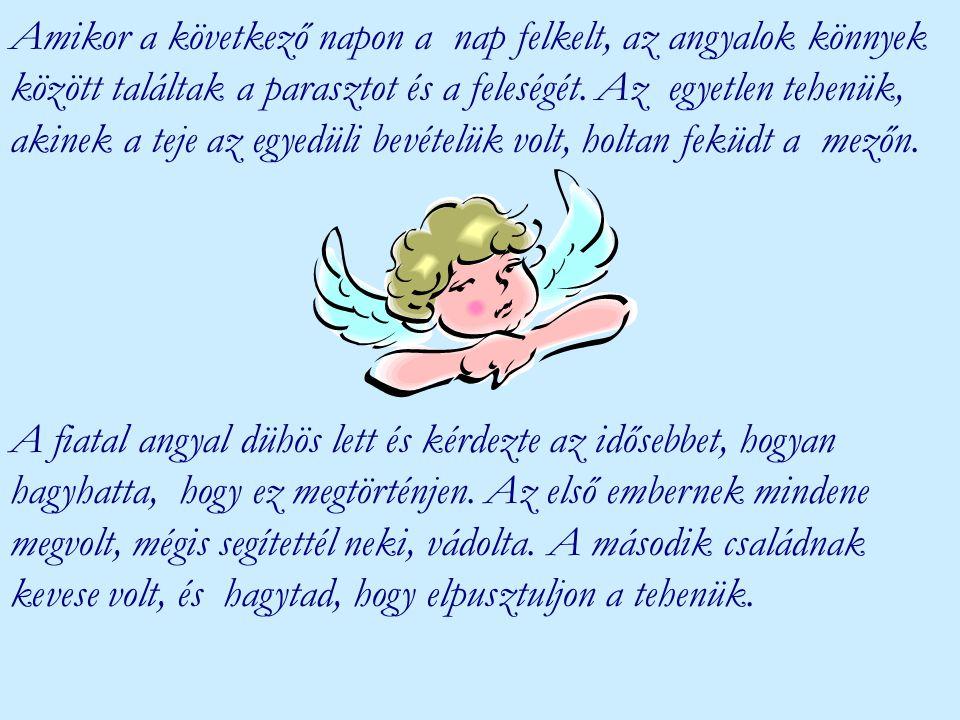 Amikor a következő napon a nap felkelt, az angyalok könnyek között találtak a parasztot és a feleségét. Az egyetlen tehenük, akinek a teje az egyedüli