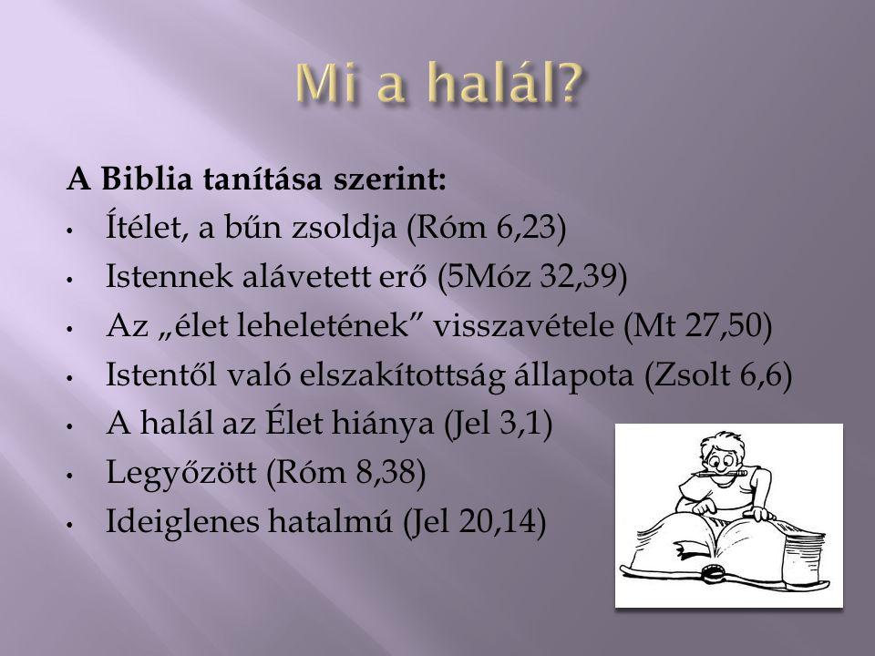 """A Biblia tanítása szerint: Ítélet, a bűn zsoldja (Róm 6,23) Istennek alávetett erő (5Móz 32,39) Az """"élet leheletének visszavétele (Mt 27,50) Istentől való elszakítottság állapota (Zsolt 6,6) A halál az Élet hiánya (Jel 3,1) Legyőzött (Róm 8,38) Ideiglenes hatalmú (Jel 20,14)"""