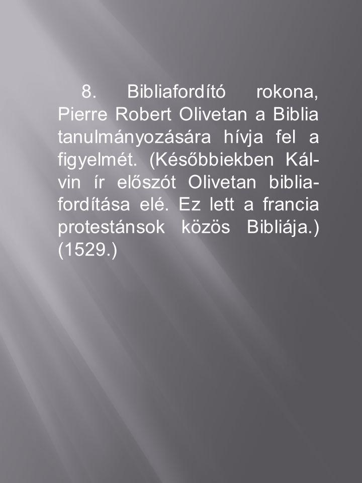 8. Bibliafordító rokona, Pierre Robert Olivetan a Biblia tanulmányozására hívja fel a figyelmét. (Későbbiekben Kál- vin ír előszót Olivetan biblia- fo