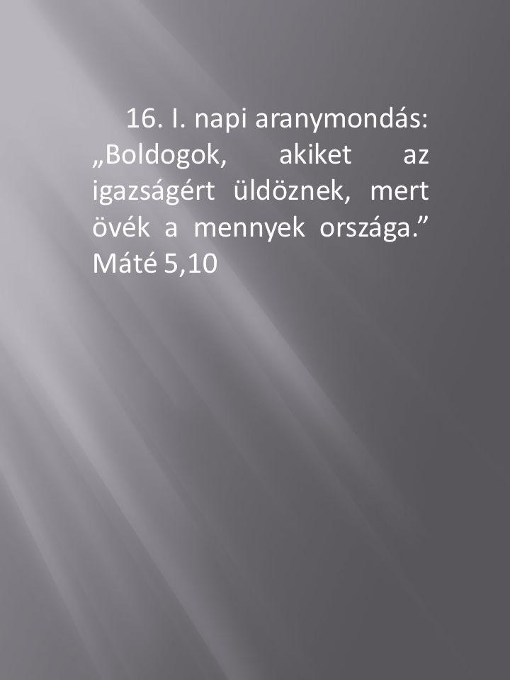 """16. I. napi aranymondás: """"Boldogok, akiket az igazságért üldöznek, mert övék a mennyek országa."""" Máté 5,10"""