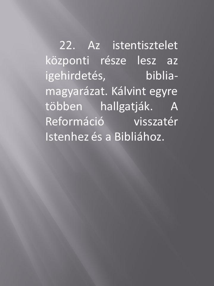22. Az istentisztelet központi része lesz az igehirdetés, biblia- magyarázat. Kálvint egyre többen hallgatják. A Reformáció visszatér Istenhez és a Bi