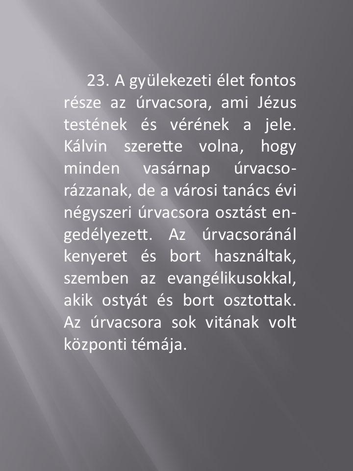 23. A gyülekezeti élet fontos része az úrvacsora, ami Jézus testének és vérének a jele. Kálvin szerette volna, hogy minden vasárnap úrvacso- rázzanak,