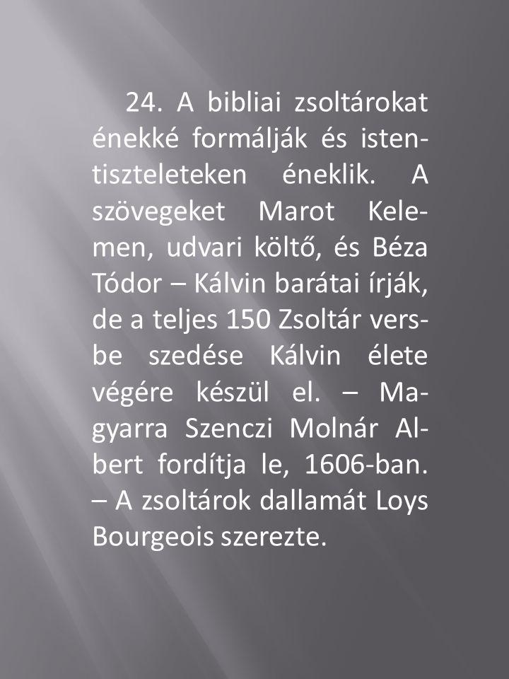 24. A bibliai zsoltárokat énekké formálják és isten- tiszteleteken éneklik. A szövegeket Marot Kele- men, udvari költő, és Béza Tódor – Kálvin barátai
