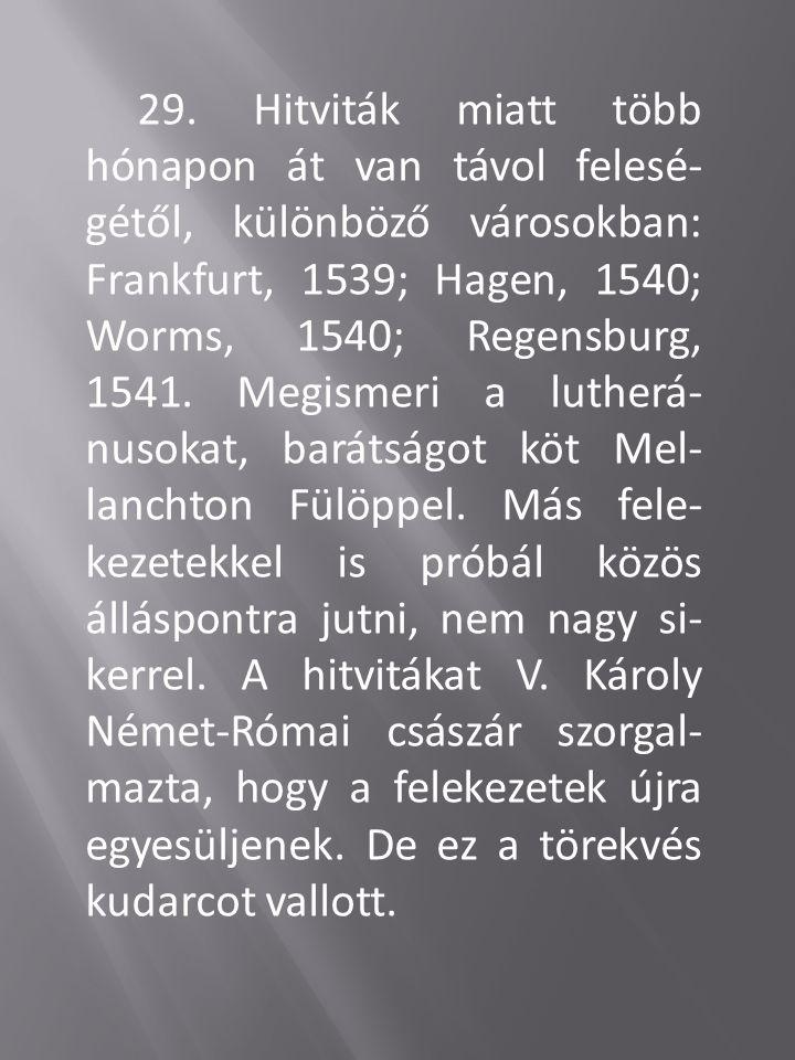 29. Hitviták miatt több hónapon át van távol felesé- gétől, különböző városokban: Frankfurt, 1539; Hagen, 1540; Worms, 1540; Regensburg, 1541. Megisme