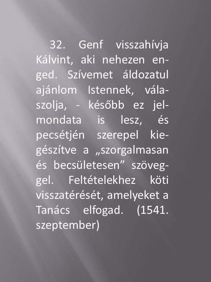 32. Genf visszahívja Kálvint, aki nehezen en- ged. Szívemet áldozatul ajánlom Istennek, vála- szolja, - később ez jel- mondata is lesz, és pecsétjén s