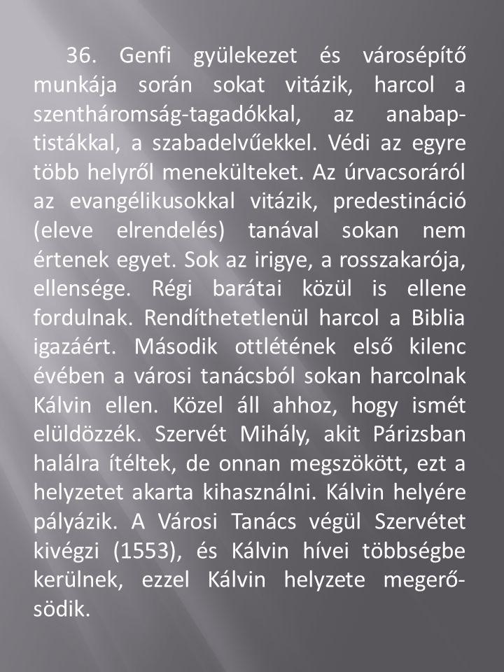 36. Genfi gyülekezet és városépítő munkája során sokat vitázik, harcol a szentháromság-tagadókkal, az anabap- tistákkal, a szabadelvűekkel. Védi az eg