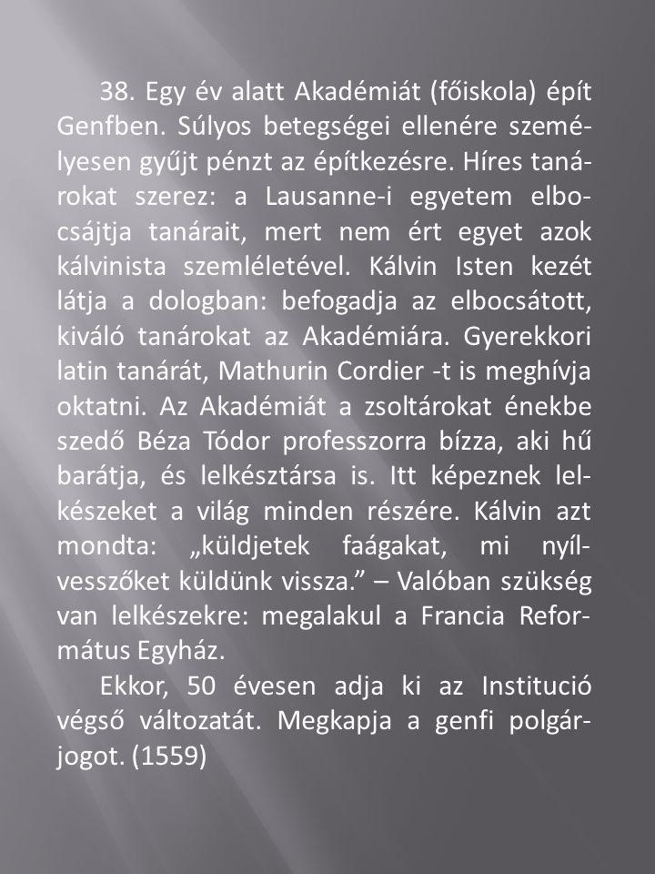 38. Egy év alatt Akadémiát (főiskola) épít Genfben. Súlyos betegségei ellenére szemé- lyesen gyűjt pénzt az építkezésre. Híres taná- rokat szerez: a L