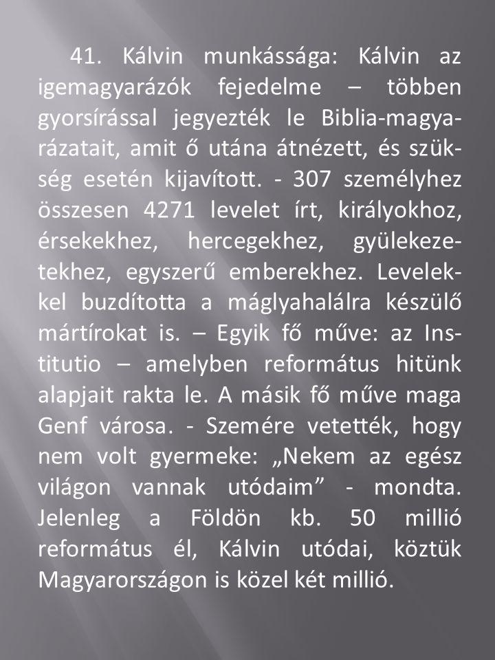 41. Kálvin munkássága: Kálvin az igemagyarázók fejedelme – többen gyorsírással jegyezték le Biblia-magya- rázatait, amit ő utána átnézett, és szük- sé