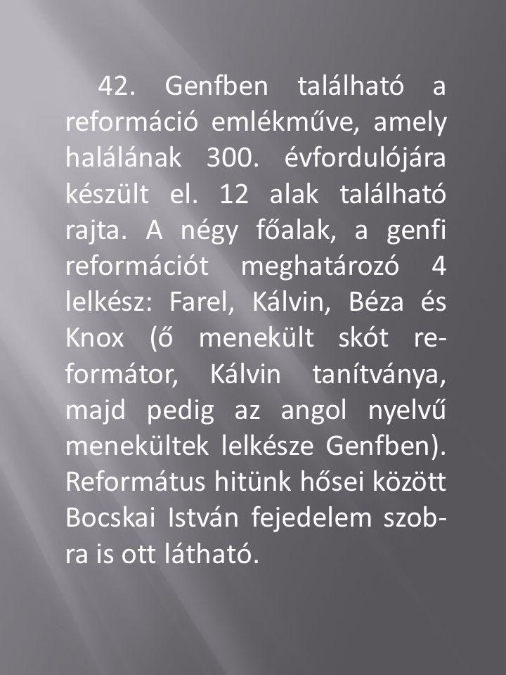 42. Genfben található a reformáció emlékműve, amely halálának 300. évfordulójára készült el. 12 alak található rajta. A négy főalak, a genfi reformáci