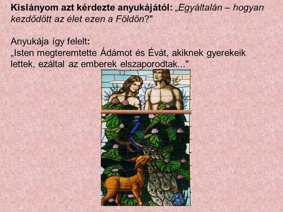 """Kislányom azt kérdezte anyukájától: """"Egyáltalán – hogyan kezdődött az élet ezen a Földön? Anyukája így felelt: """"Isten megteremtette Ádámot és Évát, akiknek gyerekeik lettek, ezáltal az emberek elszaporodtak..."""
