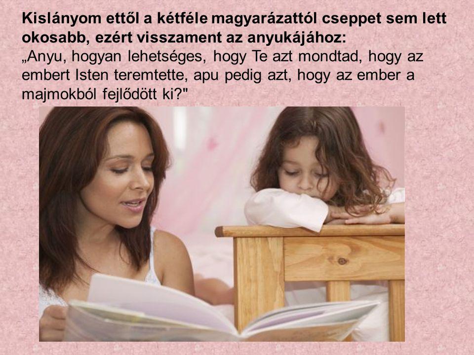 """Kislányom ettől a kétféle magyarázattól cseppet sem lett okosabb, ezért visszament az anyukájához: """"Anyu, hogyan lehetséges, hogy Te azt mondtad, hogy"""