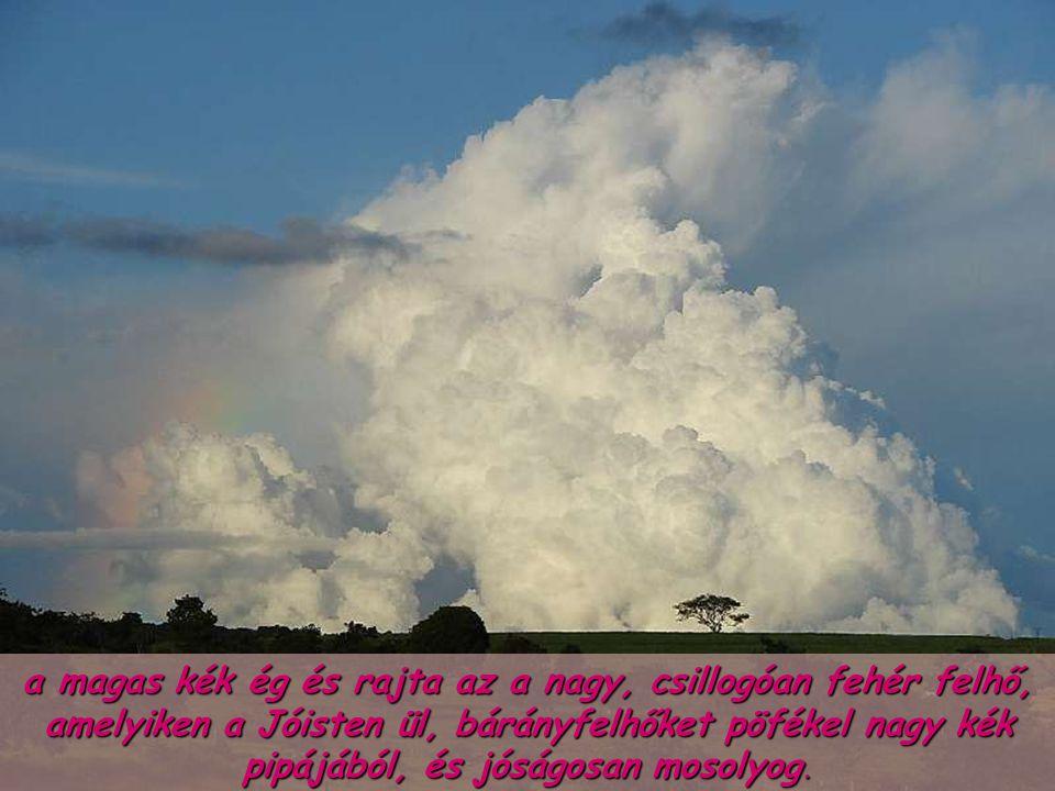 a magas kék ég és rajta az a nagy, csillogóan fehér felhő, amelyiken a Jóisten ül, bárányfelhőket pöfékel nagy kék pipájából, és jóságosan mosolyog.