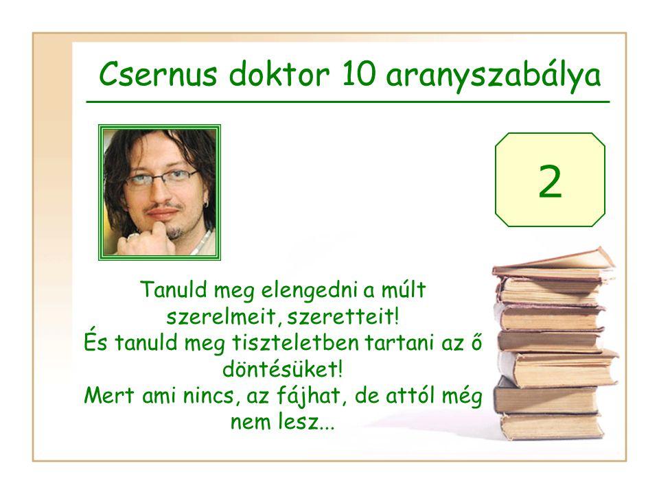 Csernus doktor 10 aranyszabálya 2 Tanuld meg elengedni a múlt szerelmeit, szeretteit! És tanuld meg tiszteletben tartani az ő döntésüket! Mert ami nin