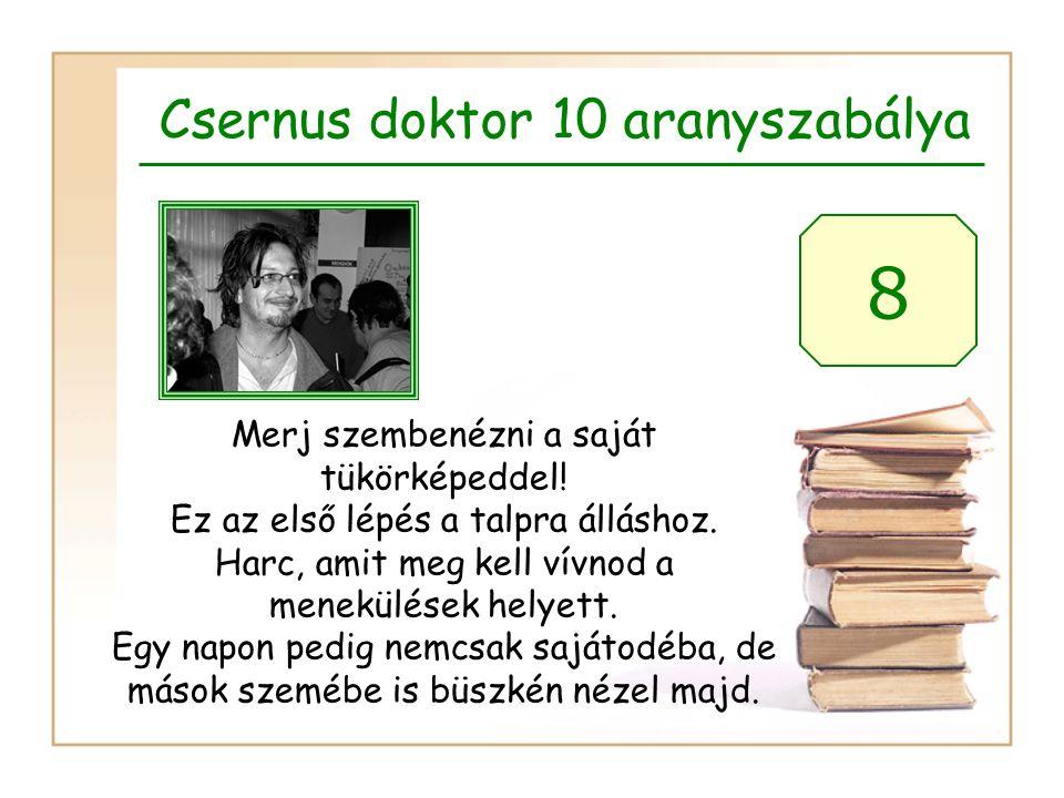 Csernus doktor 10 aranyszabálya 8 Merj szembenézni a saját tükörképeddel! Ez az első lépés a talpra álláshoz. Harc, amit meg kell vívnod a menekülések