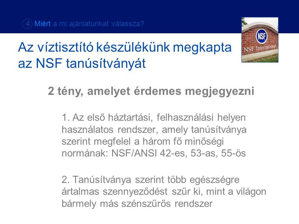 1. Az első háztartási, felhasználási helyen használatos rendszer, amely tanúsítványa szerint megfelel a három fő minőségi normának: NSF/ANSI 42-es, 53
