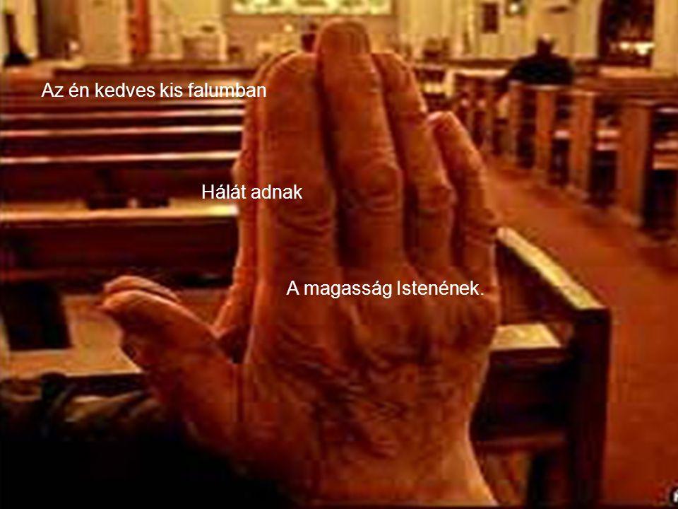 A templomba Hosszú sorba Indulnak el ifjak, vének, Az én kedves kis falumban Hálát adnak A magasság Istenének.