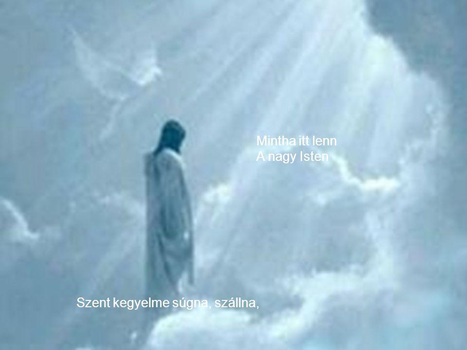 Mintha itt lenn A nagy Isten Szent kegyelme súgna, szállna,