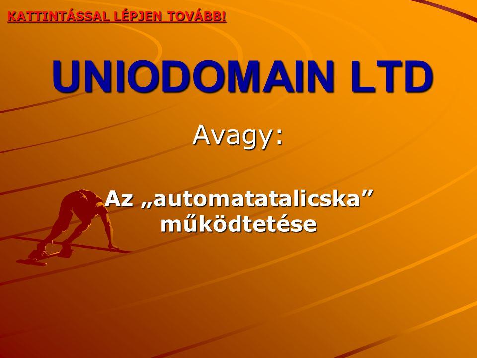 """UNIODOMAIN LTD Avagy: Az """"automatatalicska működtetése KATTINTÁSSAL LÉPJEN TOVÁBB!"""