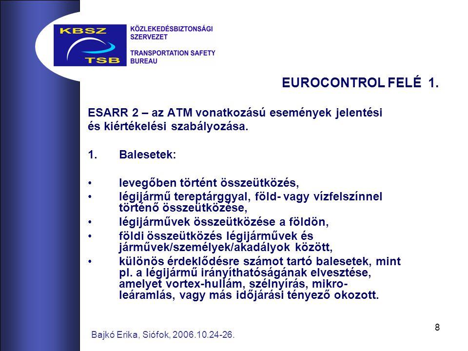8 Bajkó Erika, Siófok, 2006.10.24-26. EUROCONTROL FELÉ 1. ESARR 2 – az ATM vonatkozású események jelentési és kiértékelési szabályozása. 1.Balesetek:
