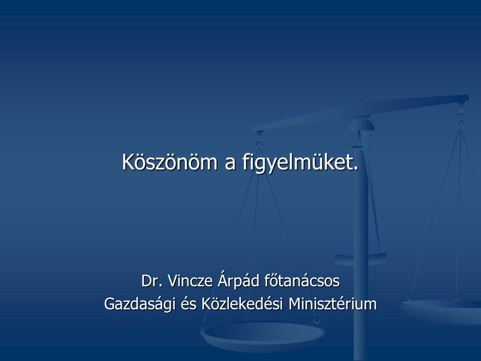 Köszönöm a figyelmüket. Dr. Vincze Árpád főtanácsos Gazdasági és Közlekedési Minisztérium