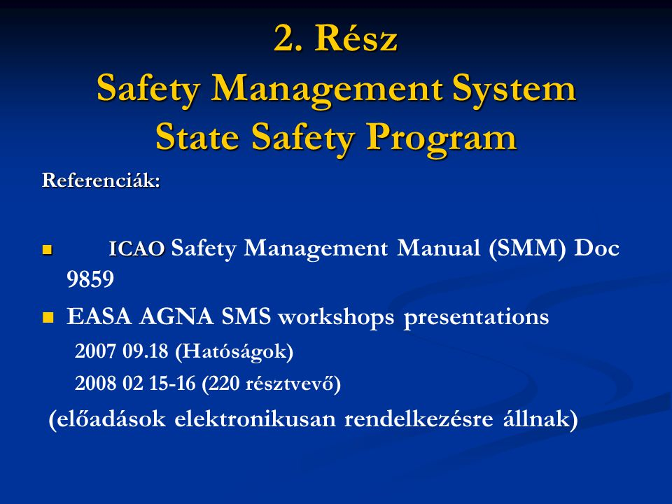 2. Rész Safety Management System State Safety Program Referenciák: ICAO ICAO Safety Management Manual (SMM) Doc 9859 EASA AGNA SMS workshops presentat