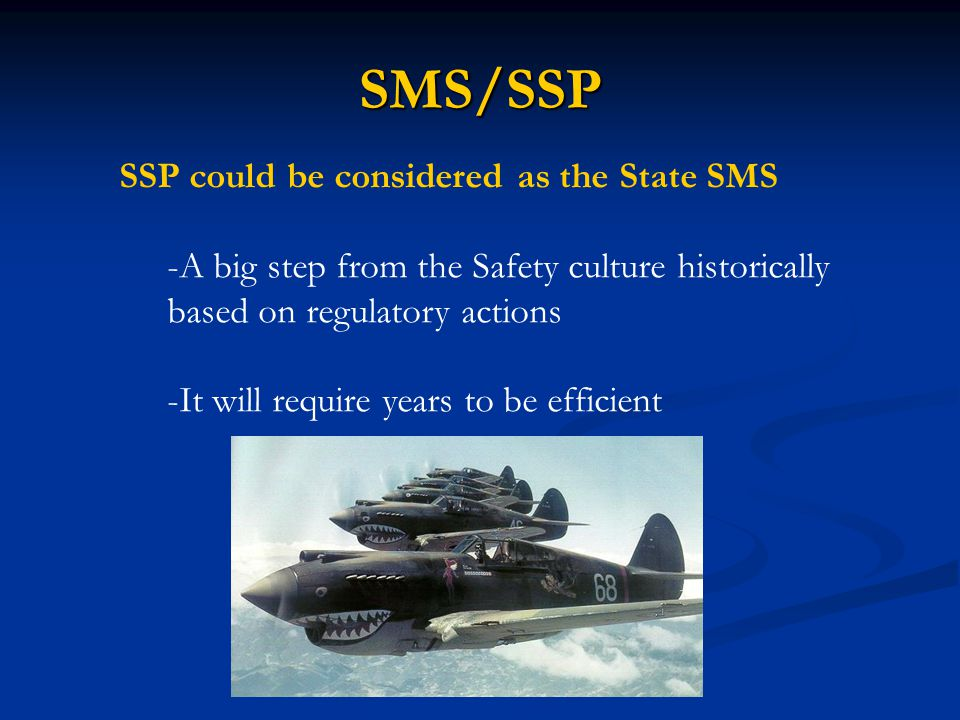 SMS/SSP SSP could be considered as the State SMS -A big step from the Safety culture historically based on regulatory actions -It will require years t
