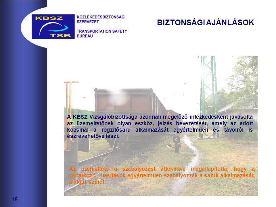 18 BIZTONSÁGI AJÁNLÁSOK A KBSZ Vizsgálóbizottsága azonnali megelőző intézkedésként javasolta az üzemeltetőnek olyan eszköz, jelzés bevezetését, amely