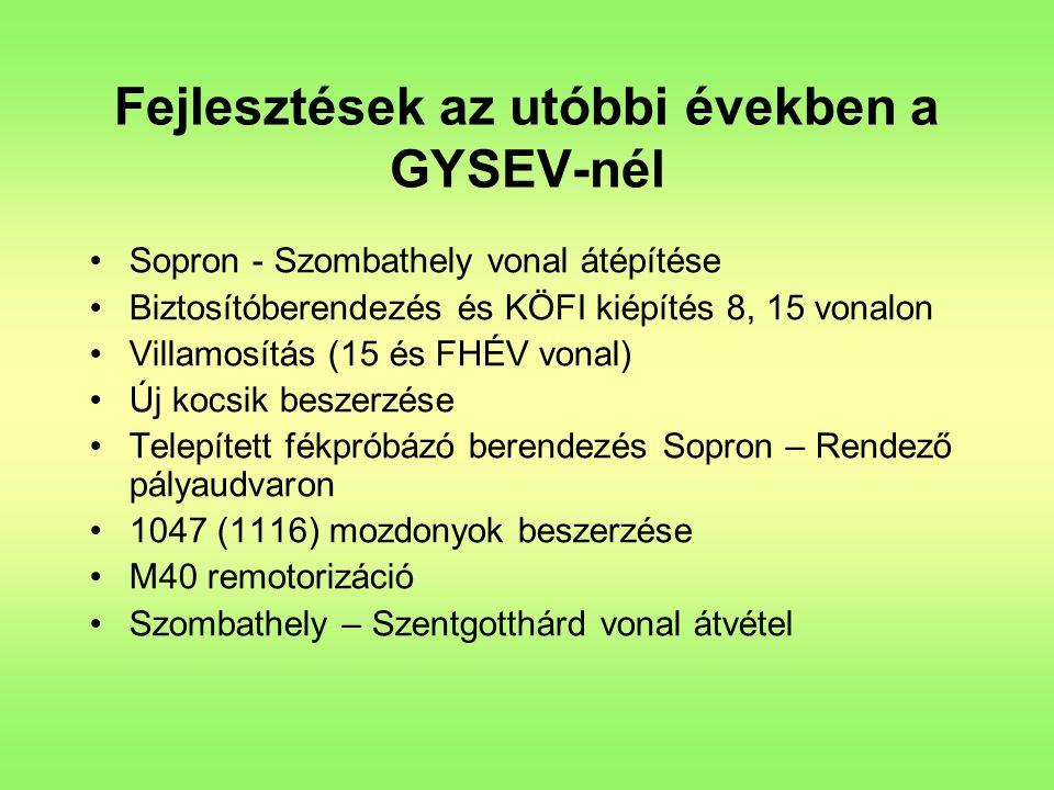 Fejlesztések az utóbbi években a GYSEV-nél Sopron - Szombathely vonal átépítése Biztosítóberendezés és KÖFI kiépítés 8, 15 vonalon Villamosítás (15 és FHÉV vonal) Új kocsik beszerzése Telepített fékpróbázó berendezés Sopron – Rendező pályaudvaron 1047 (1116) mozdonyok beszerzése M40 remotorizáció Szombathely – Szentgotthárd vonal átvétel